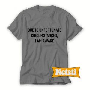 Due to unfortunate circumstances i am awake Chic Fashion T Shirt
