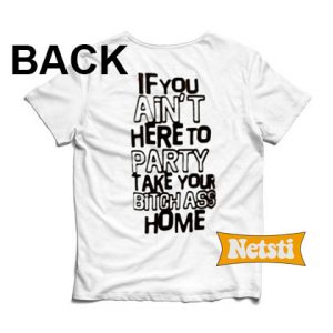 If You Ain't Here To Party Take Your Bitch Ass Home Chic Fashion T Shirt
