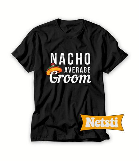 Nacho Average Groom Chic Fashion T Shirt