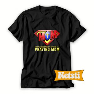 Never Underestimate The Power Of A Praying Mom T Shirt